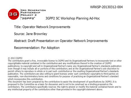 WRKSP-20130312-004 3GPP2 SC Workshop Planning Ad-Hoc Title: Operator Network Improvements Source: Jane Brownley Abstract: Draft Presentation on Operator.