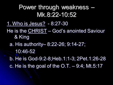 Power through weakness – Mk.8:22-10:52 1. Who is Jesus? - 8:27-30 He is the CHRIST – God's anointed Saviour & King a. His authority– 8:22-26; 9:14-27;