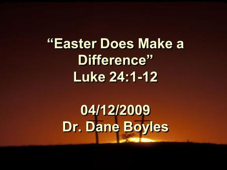 """Easter Does Make a Difference"" Luke 24:1-12 04/12/2009 Dr. Dane Boyles."
