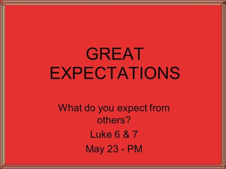 GREAT EXPECTATIONS What do you expect from others? Luke 6 & 7 May 23 - PM.