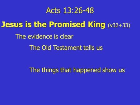 Acts 13:26-48 Jesus is the Promised King (v32+33) The evidence is clear The Old Testament tells us The things that happened show us.
