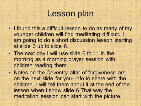 Lesson plan I found this a difficult lesson to do as many of my younger children will find meditating difficult. I am going to do a short discussion lesson.