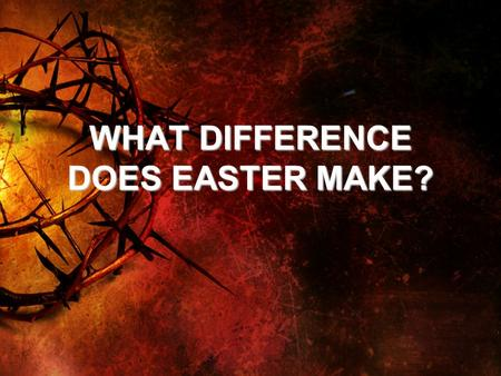 WHAT DIFFERENCE DOES EASTER MAKE?. WHAT DOES EASTER MEAN? 1. JESUS IS WHO HE CLAIMED TO BE. –John 11:25 I am the resurrection and the life. He who believes.