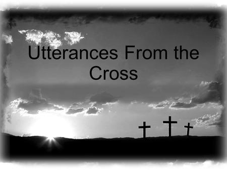 Utterances From the Cross. An Utterance of Forgiveness (Luke 23:34) When was this fulfilled? They didn't know (Acts 2:36; 3:17) What were they told to.