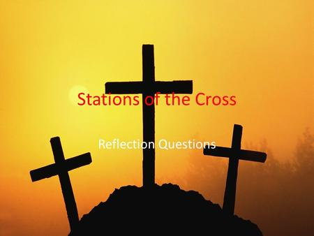 Stations of the Cross Reflection Questions. Stations 1 and 2 Station 1: Has anyone ever said mean or hurtful things about you, or said a lie about you?
