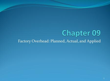 Factory Overhead: Planned, Actual, and Applied 1.
