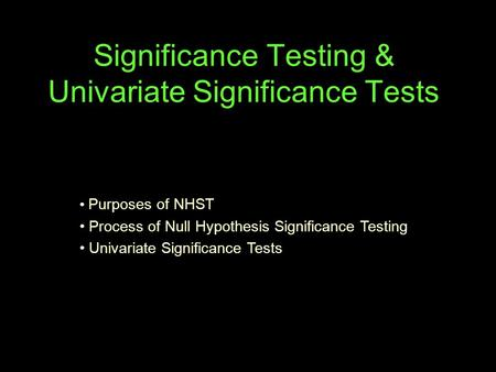 Significance Testing & Univariate Significance Tests Purposes of NHST Process of Null Hypothesis Significance Testing Univariate Significance Tests.