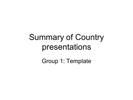 Summary of Country presentations Group 1: Template.