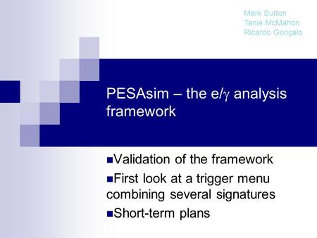 PESAsim – the e/  analysis framework Validation of the framework First look at a trigger menu combining several signatures Short-term plans Mark Sutton.