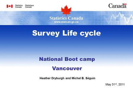 National Boot camp Vancouver Heather Dryburgh and Michel B. Séguin May 31 st, 2011 Survey Life cycle.