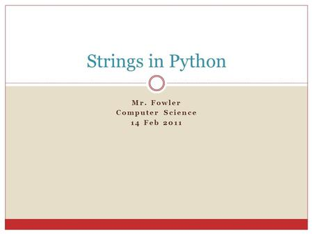 Mr. Fowler Computer Science 14 Feb 2011 Strings in Python.