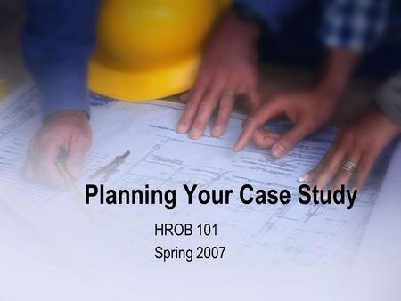 Planning Your Case Study HROB 101 Spring 2007. As A Team Identify Current Conditions What does the instructor require? Is there a reward for early completion?