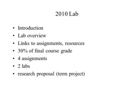 2010 Lab Introduction Lab overview Links to assignments, resources 30% of final course grade 4 assignments 2 labs research proposal (term project)
