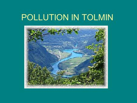 POLLUTION IN TOLMIN. Tolmin is considered as one of the least polluted towns in Slovenia. There are a lot of forests in the area, which also contributes.