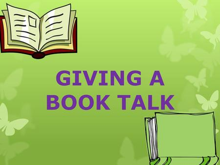 "GIVING A BOOK TALK. WHAT IS A BOOK TALK?  THE PURPOSE OF A BOOK TALK IS TO ""SELL"" THE BOOK. YOU WANT TO GIVE ENOUGH OF THE PLOT TO INTEREST THE LISTENERS,"