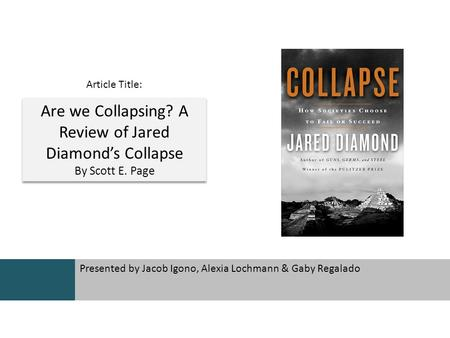 Presented by Jacob Igono, Alexia Lochmann & Gaby Regalado Are we Collapsing? A Review of Jared Diamond's Collapse By Scott E. Page Are we Collapsing? A.