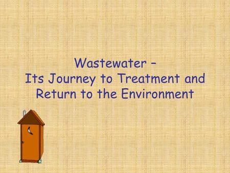 Wastewater – Its Journey to Treatment and Return to the Environment.