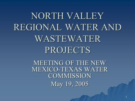 1 NORTH VALLEY REGIONAL WATER AND WASTEWATER PROJECTS MEETING OF THE NEW MEXICO-TEXAS WATER COMMISSION May 19, 2005.