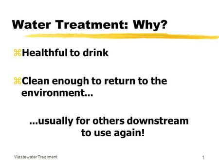 Wastewater Treatment 1 Water Treatment: Why? zHealthful to drink zClean enough to return to the environment......usually for others downstream to use again!