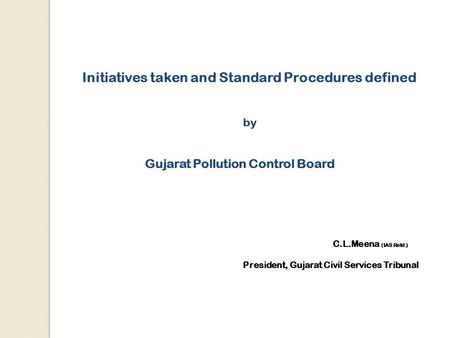 Initiatives taken and Standard Procedures defined by <strong>Gujarat</strong> Pollution Control Board C.L.Meena (IAS Retd.) President, <strong>Gujarat</strong> Civil Services Tribunal.
