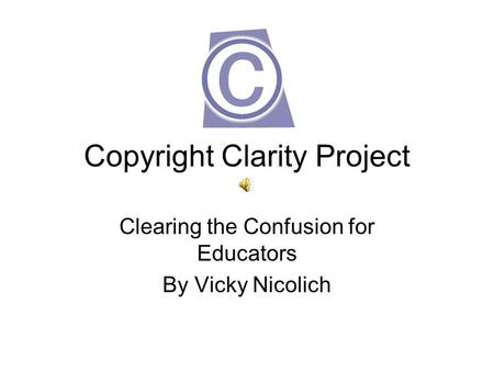 Copyright Clarity Project Clearing the Confusion for Educators By Vicky Nicolich.