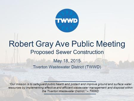 "Robert Gray Ave Public Meeting Proposed Sewer Construction May 18, 2015 Tiverton Wastewater District (TWWD) ""Our mission is to safeguard public health."