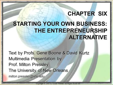 Copyright © 2003 by South-Western. All Rights Reserved. CHAPTER SIX STARTING YOUR OWN BUSINESS: THE ENTREPRENEURSHIP ALTERNATIVE Text by Profs. Gene Boone.