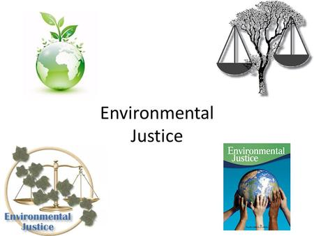 Environmental Justice. What is justice? Brainstorm: – Right – Moral – Legal – Balance – Restoring Order – Fair – Compensation – Proper punishment Justice.