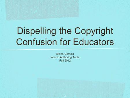 1 Dispelling the Copyright Confusion for Educators Alisha Cornick Intro to Authoring Tools Fall 2012.
