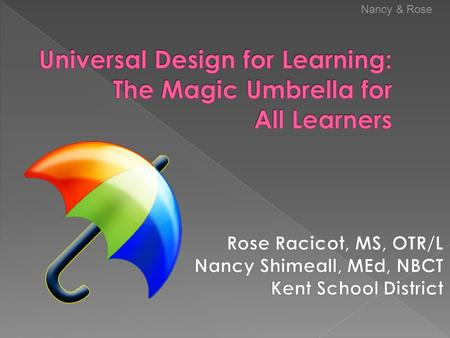 Nancy & Rose. Become familiar with principles of Universal Design for Learning See examples of UDL in lesson design Identify what you already do that.