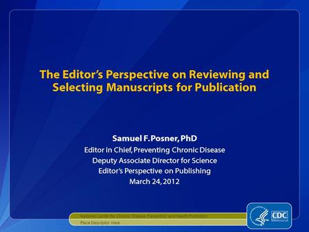 The Editor's Perspective on Reviewing and Selecting Manuscripts for Publication Samuel F. Posner, PhD Editor in Chief, Preventing Chronic Disease Deputy.