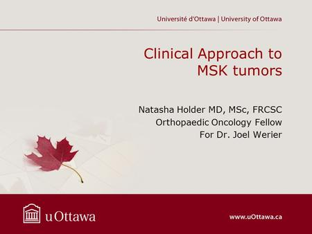 Clinical Approach to MSK tumors Natasha Holder MD, MSc, FRCSC Orthopaedic Oncology Fellow For Dr. Joel Werier.
