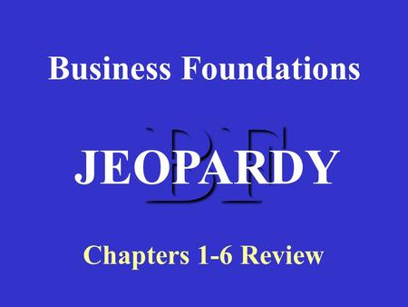 BF Business Foundations Chapters 1-6 Review JEOPARDY.