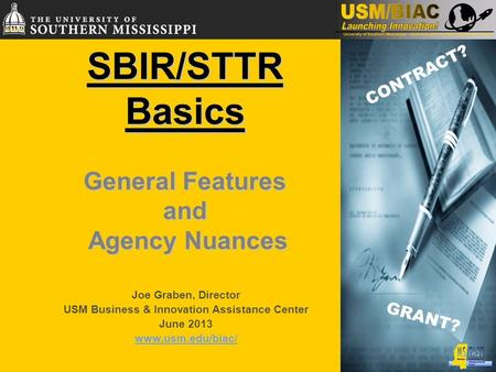 SBIR/STTRBasics General Features and Agency Nuances Agency Nuances CONTRACT? GRANT? Joe Graben, Director USM Business & Innovation Assistance Center June.