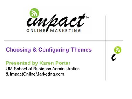 Presented by Karen Porter UM School of Business Administration & ImpactOnlineMarketing.com Choosing & Configuring Themes.
