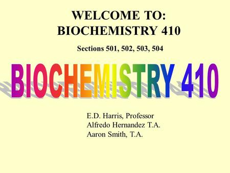 WELCOME TO: BIOCHEMISTRY 410 Sections 501, 502, 503, 504 E.D. Harris, Professor Alfredo Hernandez T.A. Aaron Smith, T.A.