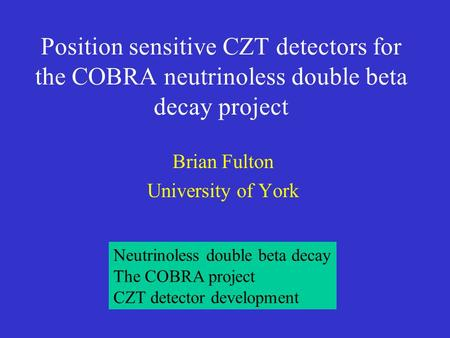 Position sensitive CZT detectors for the COBRA neutrinoless double beta decay project Brian Fulton University of York Neutrinoless double beta decay The.