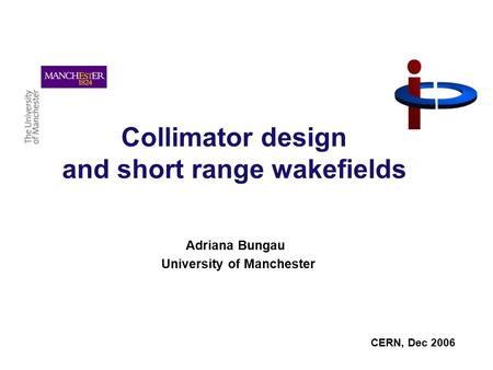 Collimator design and short range wakefields Adriana Bungau University of Manchester CERN, Dec 2006.