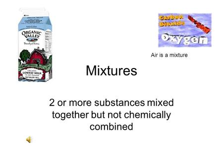 Mixtures 2 or more substances mixed together but not chemically combined Air is a mixture.
