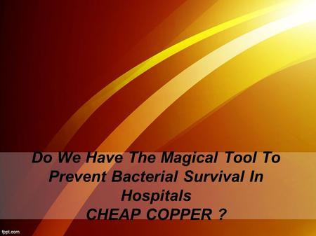 Do We Have The Magical Tool To Prevent Bacterial Survival In Hospitals CHEAP COPPER ?