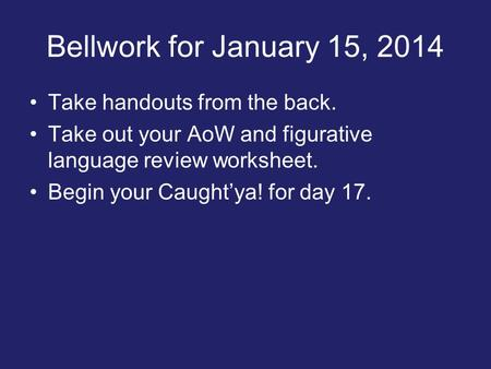 Bellwork for January 15, 2014 Take handouts from the back. Take out your AoW and figurative language review worksheet. Begin your Caught'ya! for day 17.