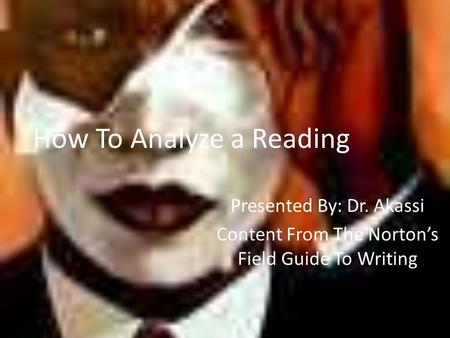 How To Analyze a Reading Presented By: Dr. Akassi Content From The Norton's Field Guide To Writing.