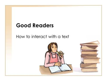 Good Readers How to interact with a text. Good Readers Make connections Good readers relate what they read to their own lives by connecting it to prior.