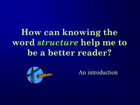 How can knowing the word structure help me to be a better reader? An introduction.
