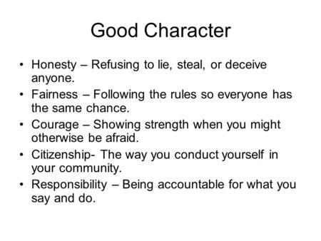 Good Character Honesty – Refusing to lie, steal, or deceive anyone. Fairness – Following the rules so everyone has the same chance. Courage – Showing strength.