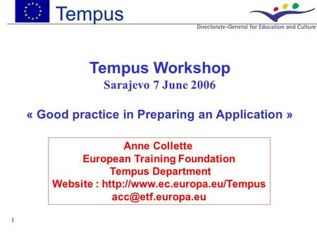 1 Tempus Tempus Workshop Sarajevo 7 June 2006 « Good practice in Preparing an Application » Anne Collette European Training Foundation Tempus Department.