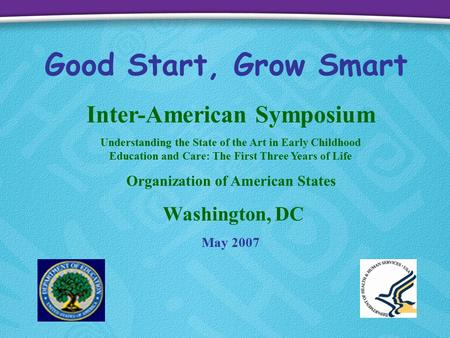 Good Start, Grow Smart Inter-American Symposium Understanding the State of the Art in Early Childhood Education and Care: The First Three Years of Life.