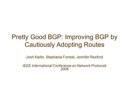 Pretty Good BGP: Improving BGP by Cautiously Adopting Routes Josh Karlin, Stephanie Forrest, Jennifer Rexford IEEE International Conference on Network.