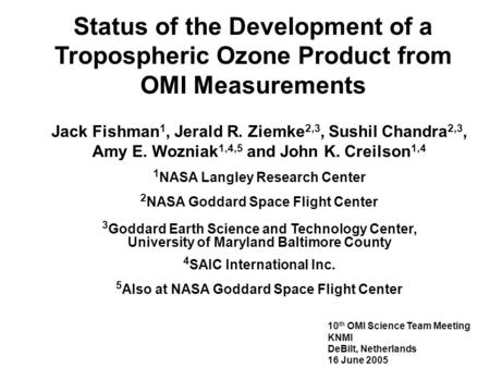 Status of the Development of a Tropospheric Ozone Product from OMI Measurements Jack Fishman 1, Jerald R. Ziemke 2,3, Sushil Chandra 2,3, Amy E. Wozniak.