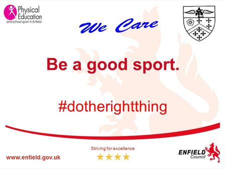 Www.enfield.gov.uk Striving for excellence Be a good sport. #dotherightthing.